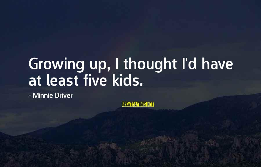 Minnie Sayings By Minnie Driver: Growing up, I thought I'd have at least five kids.