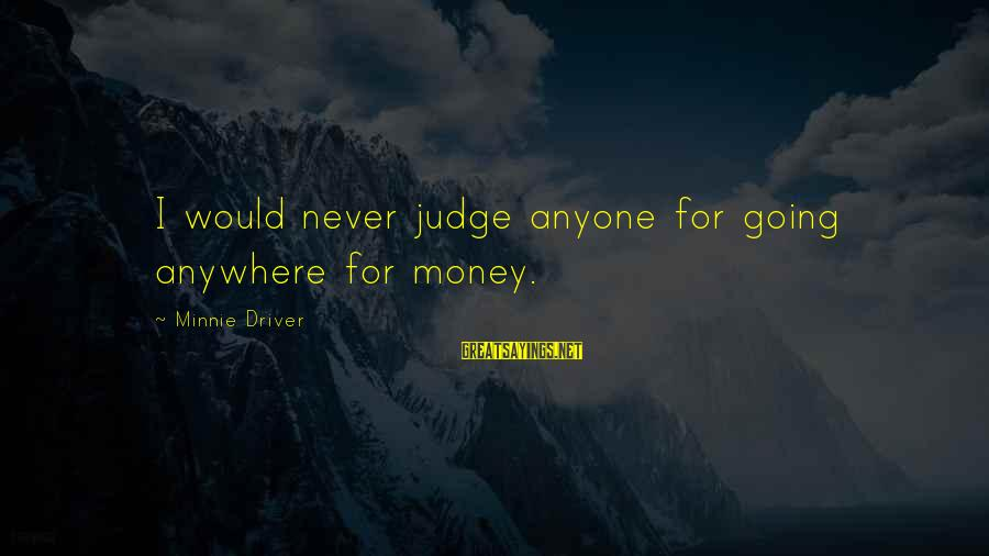 Minnie Sayings By Minnie Driver: I would never judge anyone for going anywhere for money.