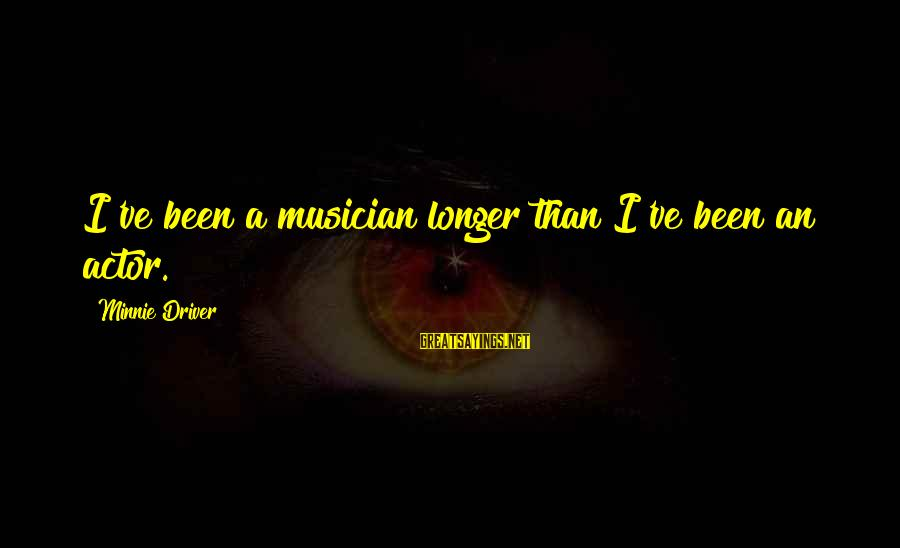 Minnie Sayings By Minnie Driver: I've been a musician longer than I've been an actor.