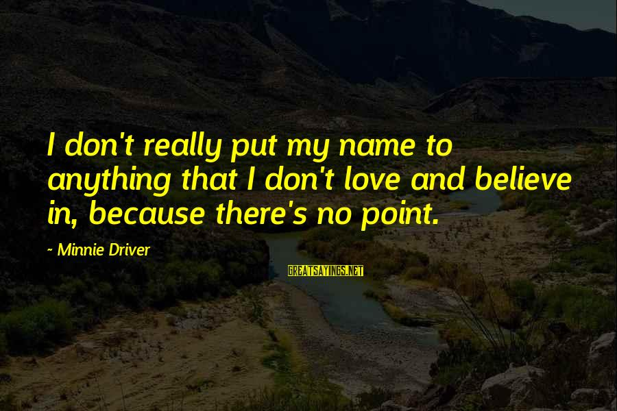Minnie Sayings By Minnie Driver: I don't really put my name to anything that I don't love and believe in,