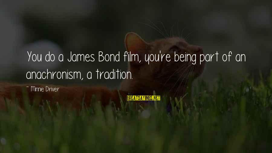 Minnie Sayings By Minnie Driver: You do a James Bond film, you're being part of an anachronism, a tradition.