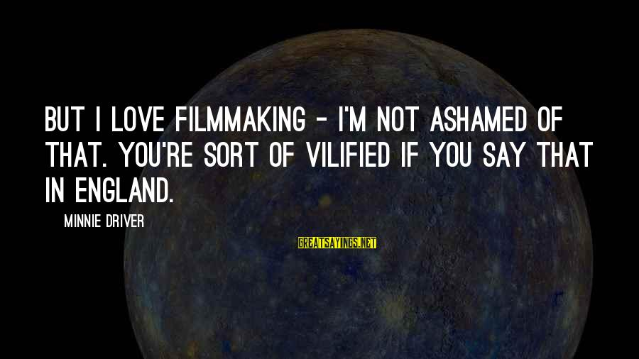 Minnie Sayings By Minnie Driver: But I love filmmaking - I'm not ashamed of that. You're sort of vilified if