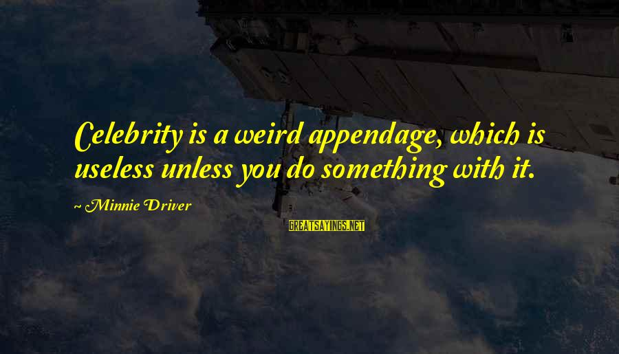 Minnie Sayings By Minnie Driver: Celebrity is a weird appendage, which is useless unless you do something with it.