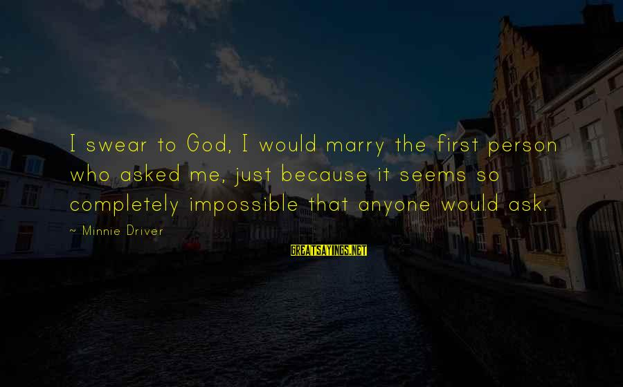Minnie Sayings By Minnie Driver: I swear to God, I would marry the first person who asked me, just because