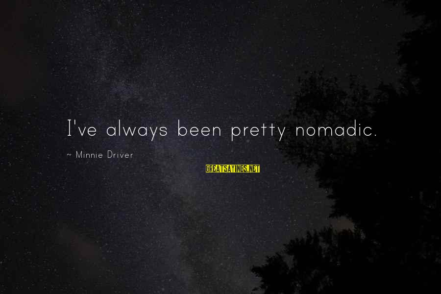 Minnie Sayings By Minnie Driver: I've always been pretty nomadic.