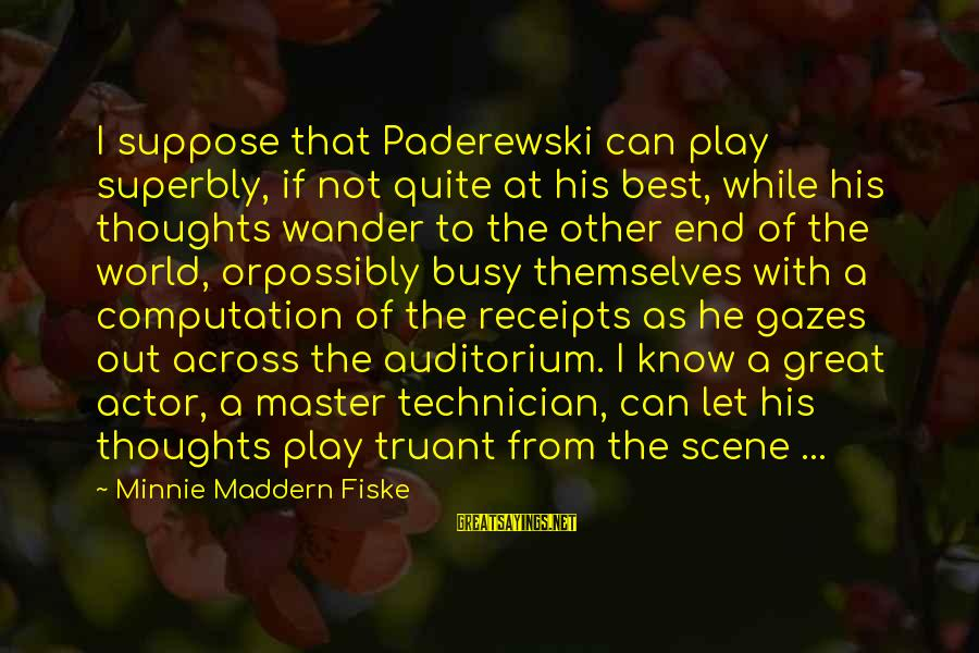 Minnie Sayings By Minnie Maddern Fiske: I suppose that Paderewski can play superbly, if not quite at his best, while his