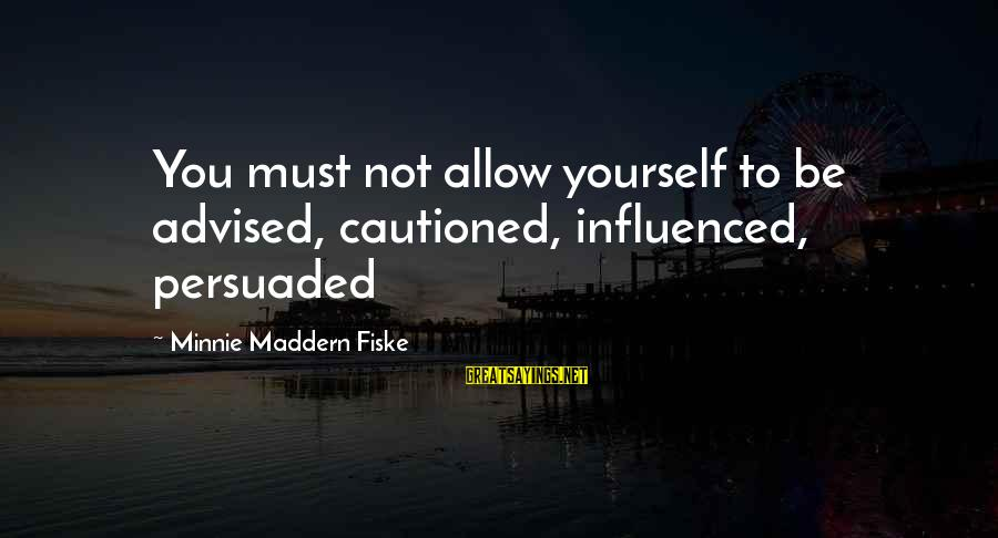 Minnie Sayings By Minnie Maddern Fiske: You must not allow yourself to be advised, cautioned, influenced, persuaded