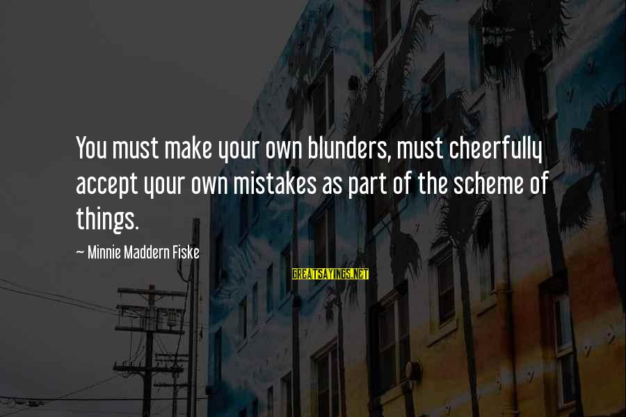 Minnie Sayings By Minnie Maddern Fiske: You must make your own blunders, must cheerfully accept your own mistakes as part of