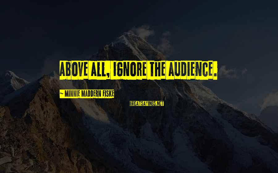 Minnie Sayings By Minnie Maddern Fiske: Above all, ignore the audience.