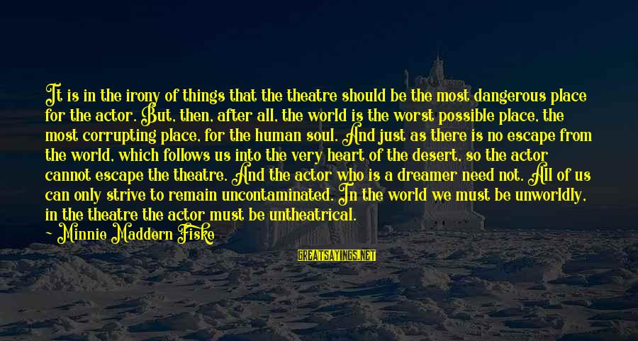 Minnie Sayings By Minnie Maddern Fiske: It is in the irony of things that the theatre should be the most dangerous