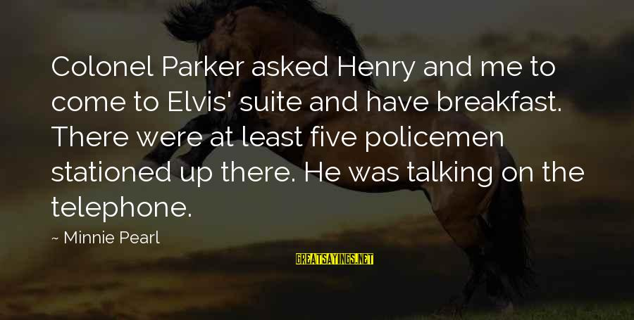 Minnie Sayings By Minnie Pearl: Colonel Parker asked Henry and me to come to Elvis' suite and have breakfast. There