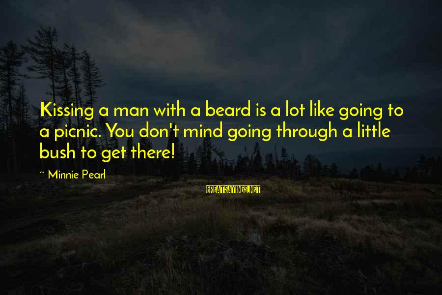 Minnie Sayings By Minnie Pearl: Kissing a man with a beard is a lot like going to a picnic. You