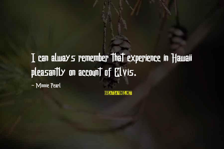 Minnie Sayings By Minnie Pearl: I can always remember that experience in Hawaii pleasantly on account of Elvis.