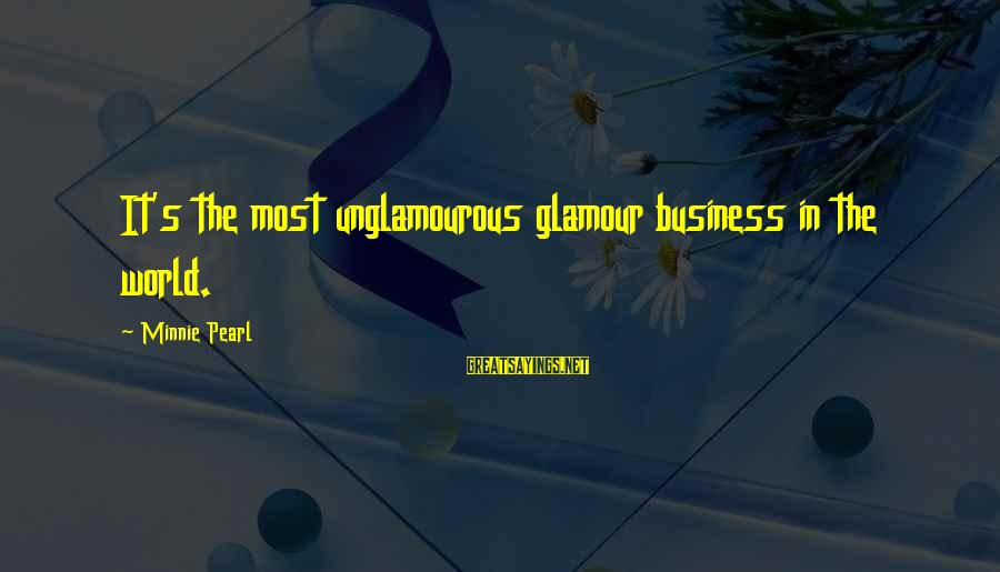 Minnie Sayings By Minnie Pearl: It's the most unglamourous glamour business in the world.