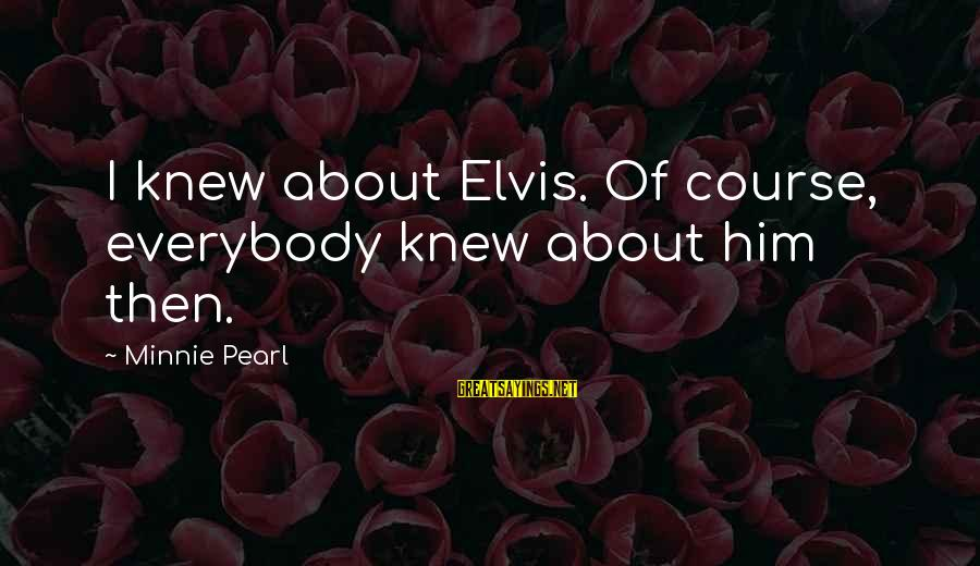 Minnie Sayings By Minnie Pearl: I knew about Elvis. Of course, everybody knew about him then.