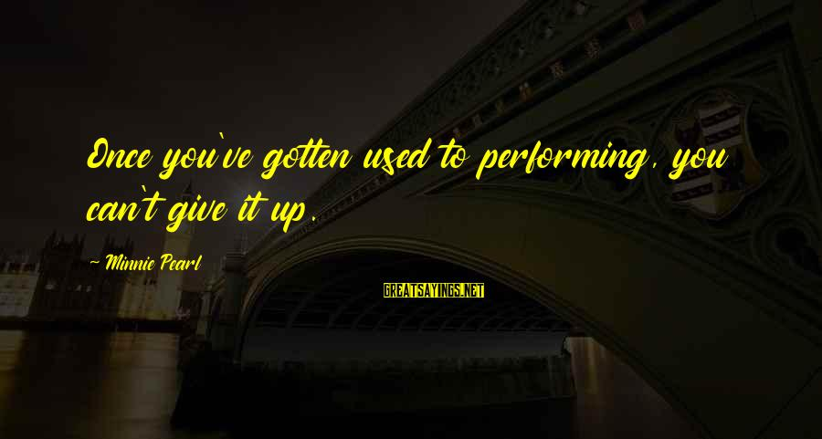 Minnie Sayings By Minnie Pearl: Once you've gotten used to performing, you can't give it up.
