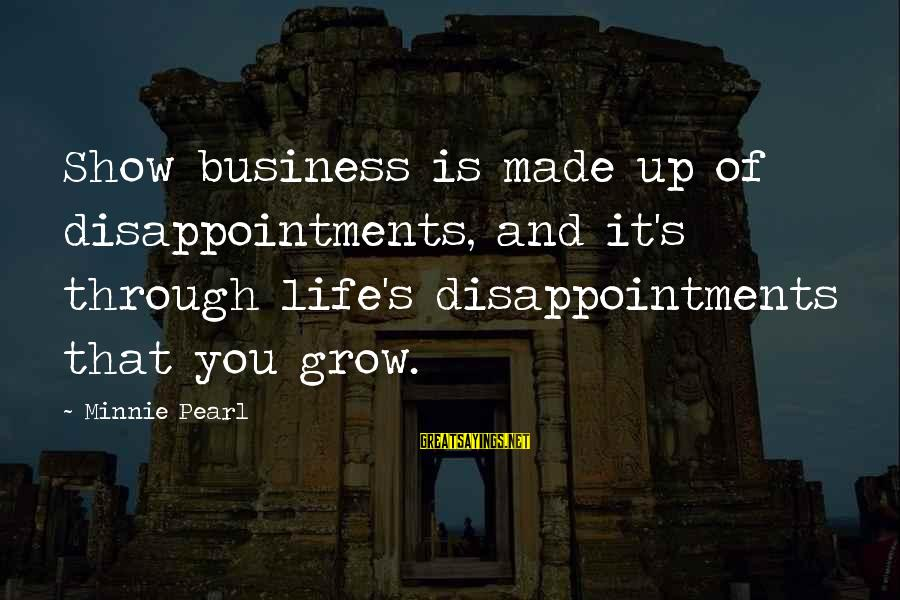 Minnie Sayings By Minnie Pearl: Show business is made up of disappointments, and it's through life's disappointments that you grow.