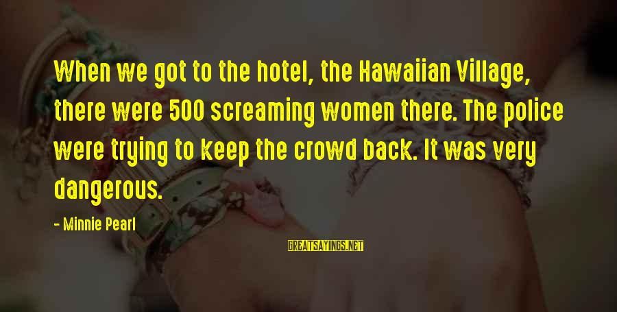 Minnie Sayings By Minnie Pearl: When we got to the hotel, the Hawaiian Village, there were 500 screaming women there.