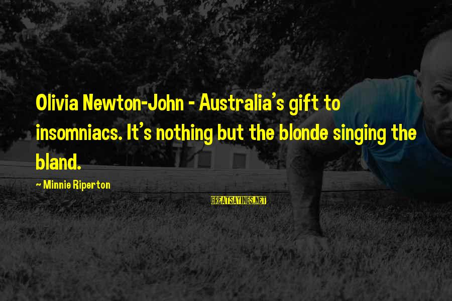 Minnie Sayings By Minnie Riperton: Olivia Newton-John - Australia's gift to insomniacs. It's nothing but the blonde singing the bland.