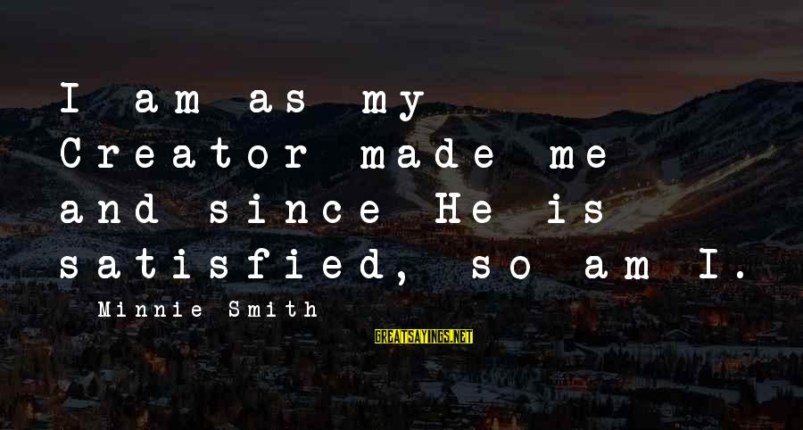 Minnie Sayings By Minnie Smith: I am as my Creator made me and since He is satisfied, so am I.