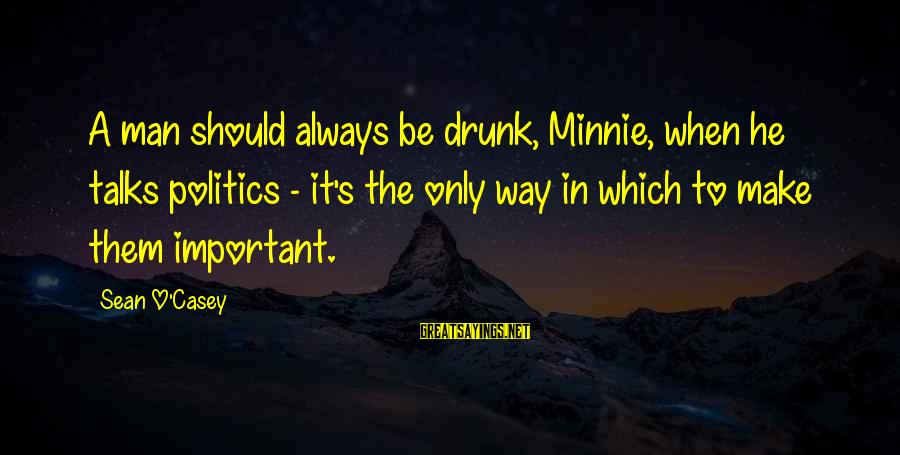 Minnie Sayings By Sean O'Casey: A man should always be drunk, Minnie, when he talks politics - it's the only
