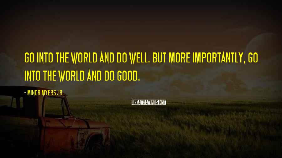 Minor Myers Jr. Sayings: Go into the world and do well. But more importantly, go into the world and