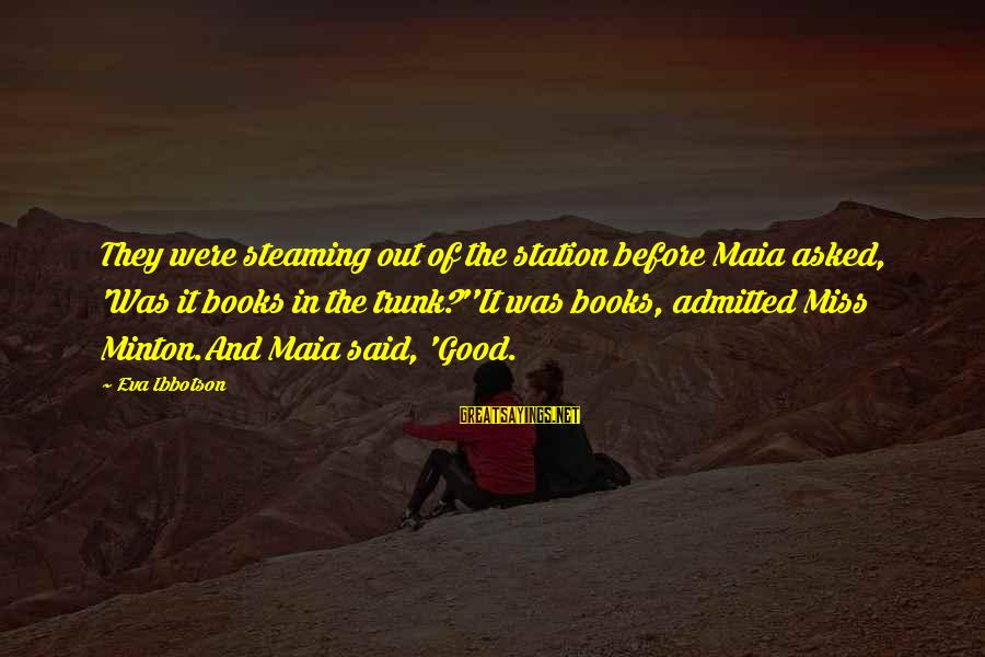 Minton Sayings By Eva Ibbotson: They were steaming out of the station before Maia asked, 'Was it books in the
