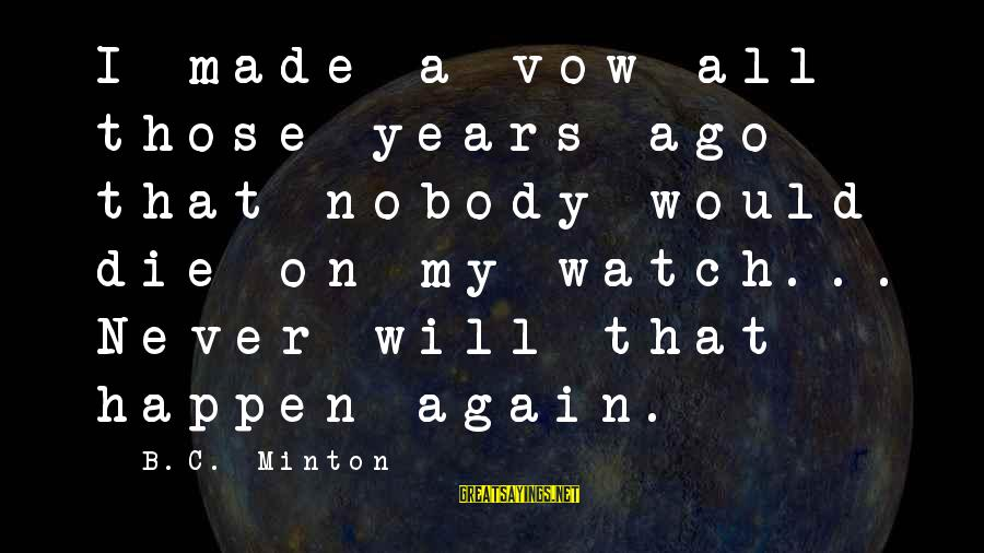 Minton's Sayings By B.C. Minton: I made a vow all those years ago that nobody would die on my watch...