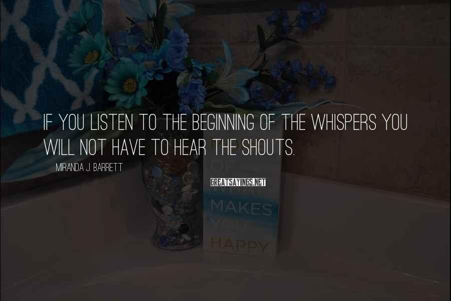 Miranda J. Barrett Sayings: If you listen to the beginning of the whispers you will not have to hear