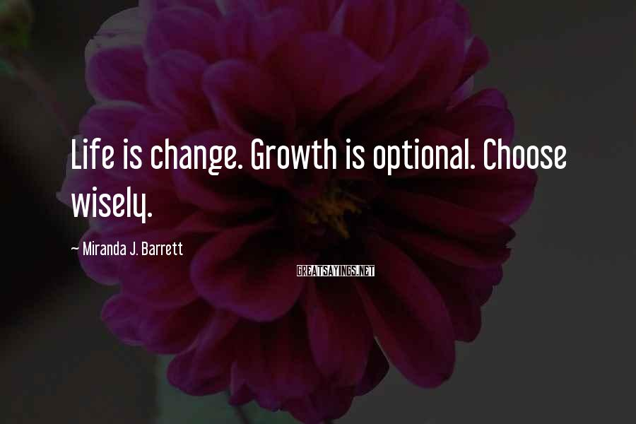 Miranda J. Barrett Sayings: Life is change. Growth is optional. Choose wisely.