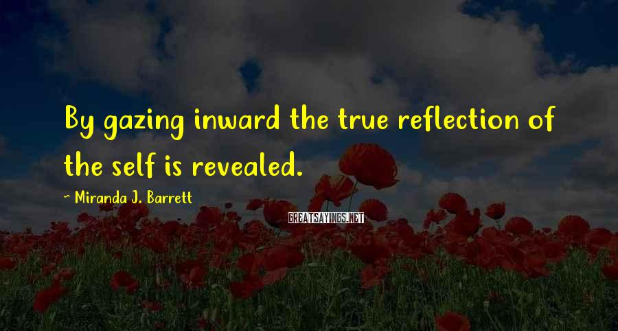 Miranda J. Barrett Sayings: By gazing inward the true reflection of the self is revealed.