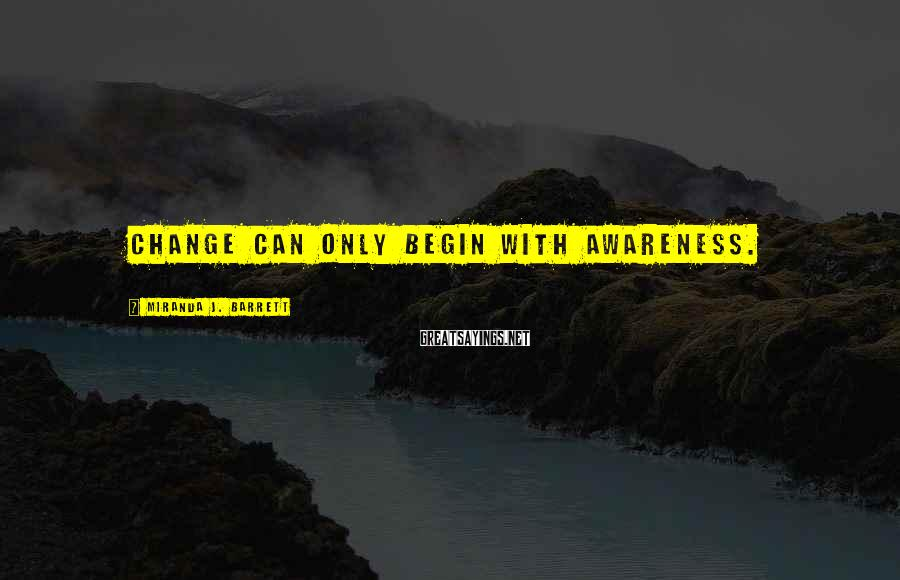 Miranda J. Barrett Sayings: Change can only begin with awareness.