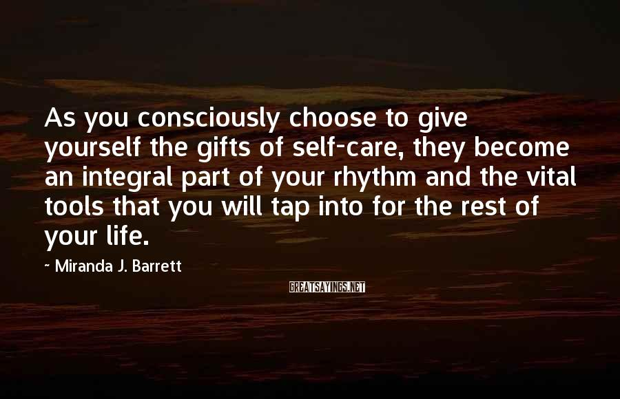 Miranda J. Barrett Sayings: As you consciously choose to give yourself the gifts of self-care, they become an integral