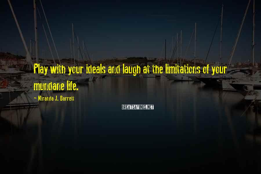 Miranda J. Barrett Sayings: Play with your ideals and laugh at the limitations of your mundane life.