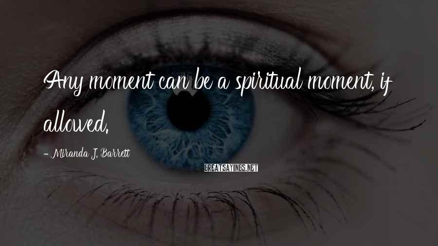 Miranda J. Barrett Sayings: Any moment can be a spiritual moment, if allowed.