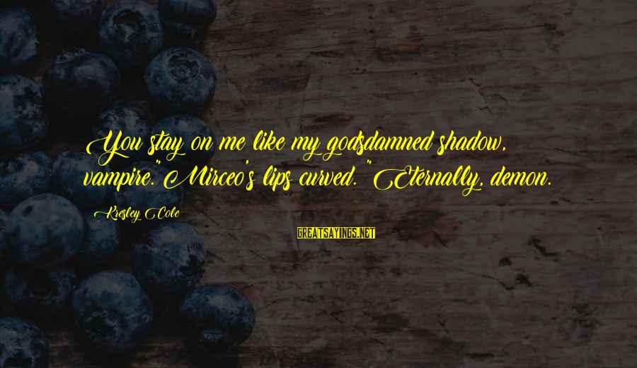 """Mirceo Sayings By Kresley Cole: You stay on me like my godsdamned shadow, vampire.""""Mirceo's lips curved. """"Eternally, demon."""