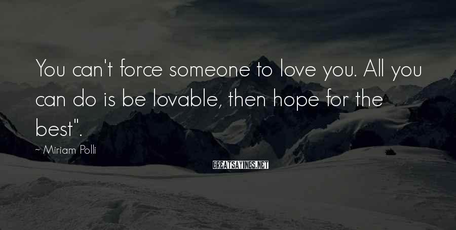 Miriam Polli Sayings: You can't force someone to love you. All you can do is be lovable, then