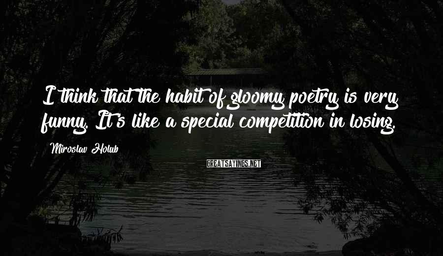 Miroslav Holub Sayings: I think that the habit of gloomy poetry is very funny. It's like a special
