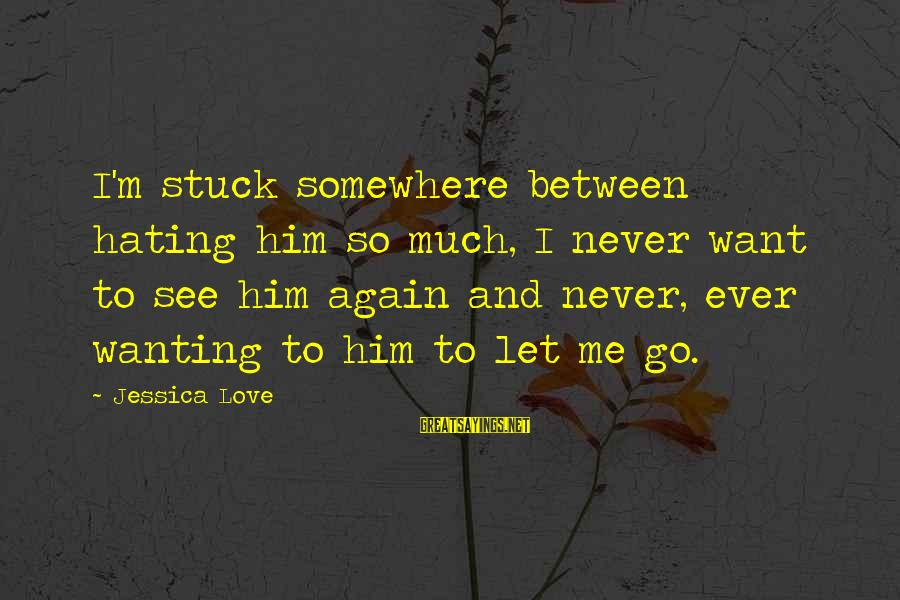 Mirror Shots Sayings By Jessica Love: I'm stuck somewhere between hating him so much, I never want to see him again