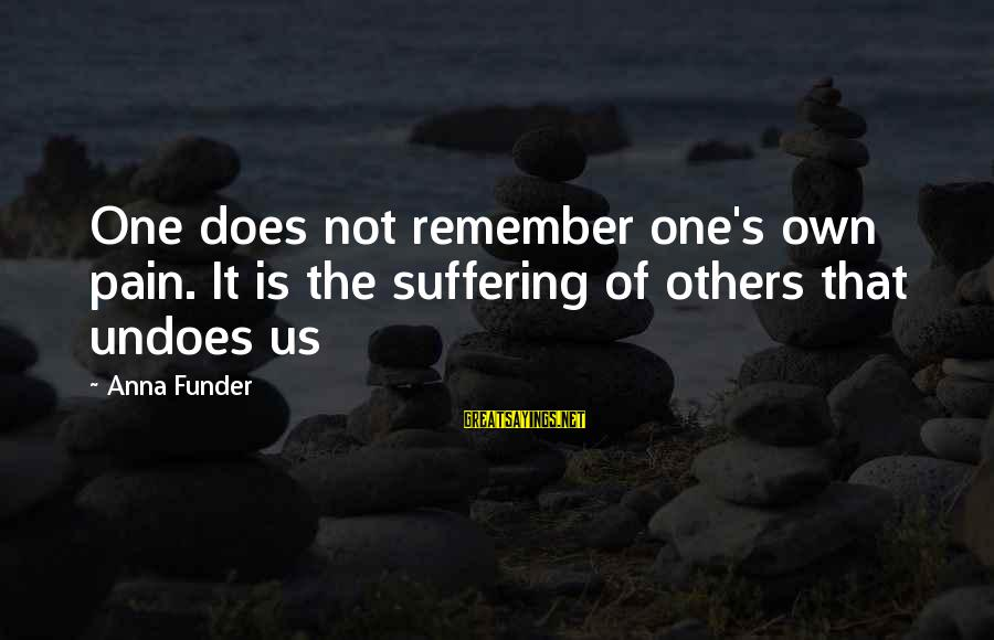 Mirza Sahiba Sayings By Anna Funder: One does not remember one's own pain. It is the suffering of others that undoes