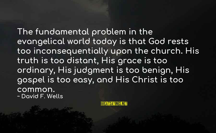 Misery Film Sayings By David F. Wells: The fundamental problem in the evangelical world today is that God rests too inconsequentially upon