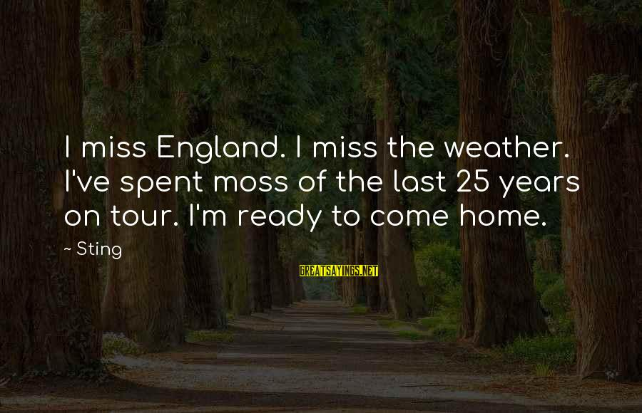 Miss You Come Home Soon Sayings By Sting: I miss England. I miss the weather. I've spent moss of the last 25 years