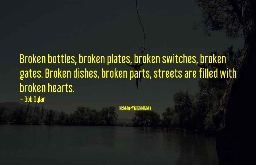 Missing Lolo Sayings By Bob Dylan: Broken bottles, broken plates, broken switches, broken gates. Broken dishes, broken parts, streets are filled