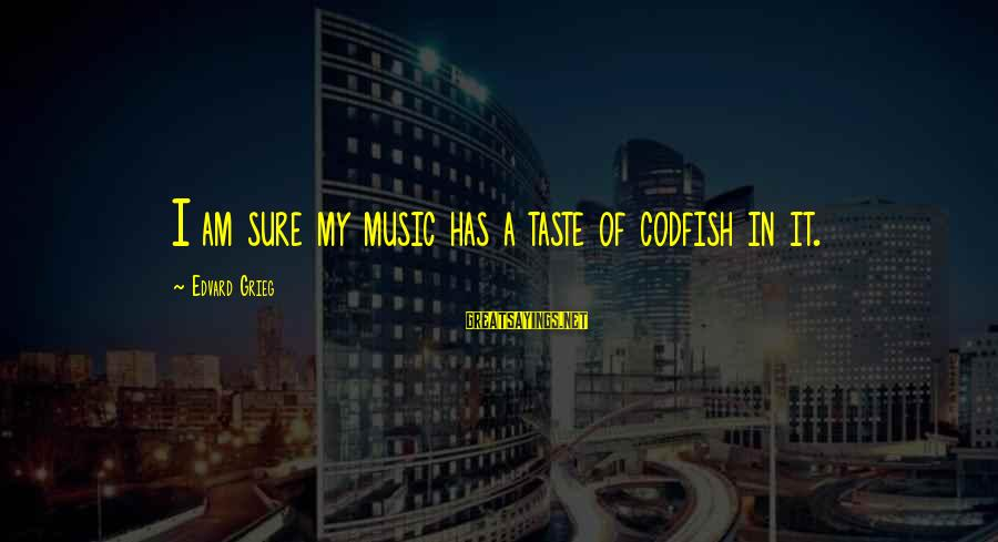 Missing Lolo Sayings By Edvard Grieg: I am sure my music has a taste of codfish in it.