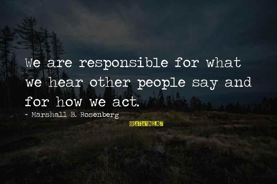 Missing Lolo Sayings By Marshall B. Rosenberg: We are responsible for what we hear other people say and for how we act.