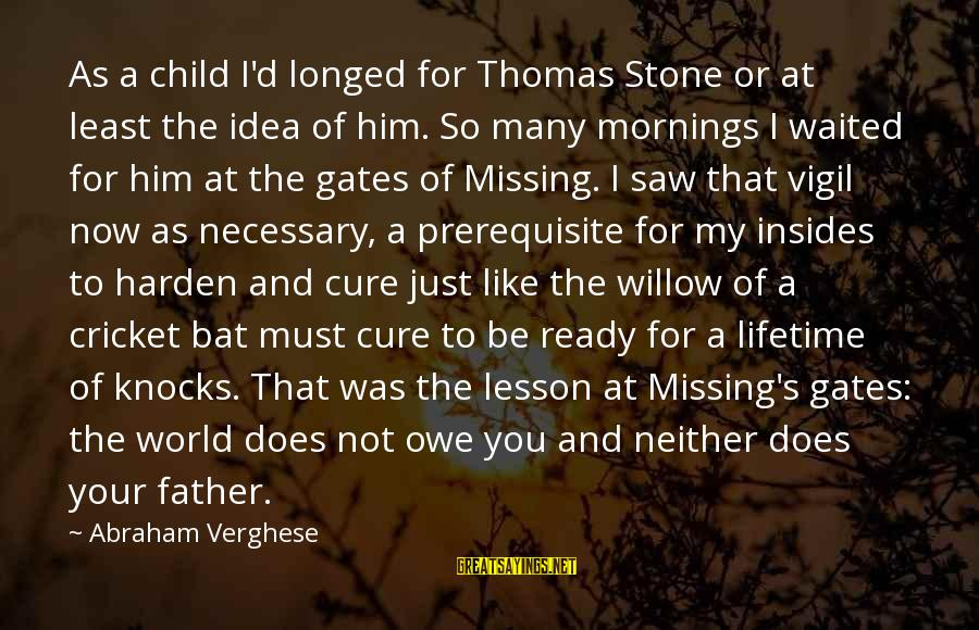 Missing My Child Sayings By Abraham Verghese: As a child I'd longed for Thomas Stone or at least the idea of him.