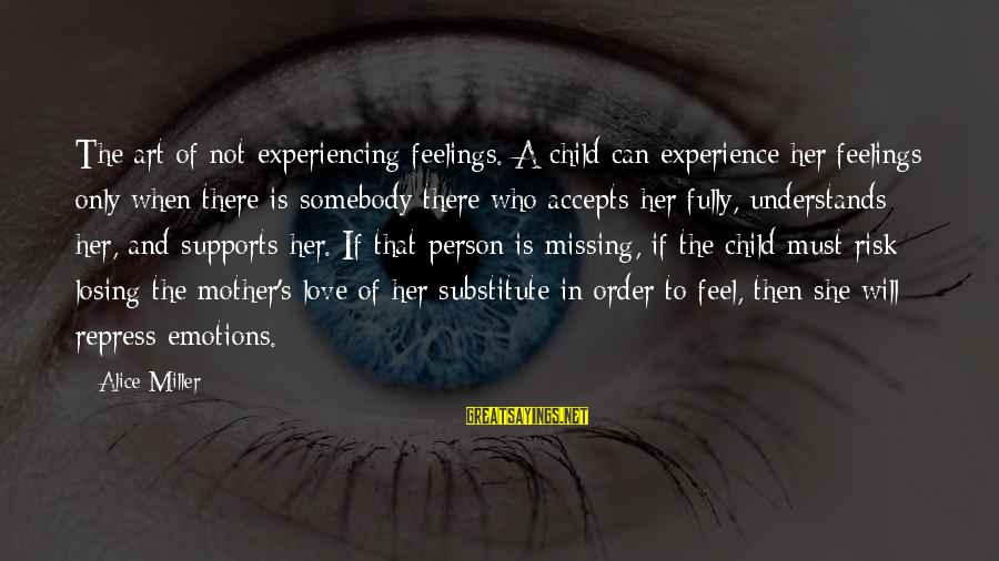 Missing My Child Sayings By Alice Miller: The art of not experiencing feelings. A child can experience her feelings only when there
