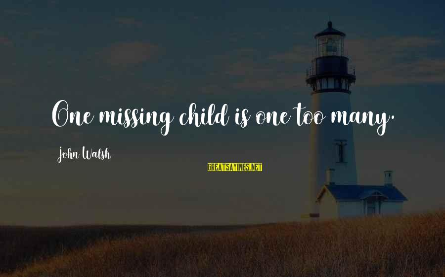 Missing My Child Sayings By John Walsh: One missing child is one too many.