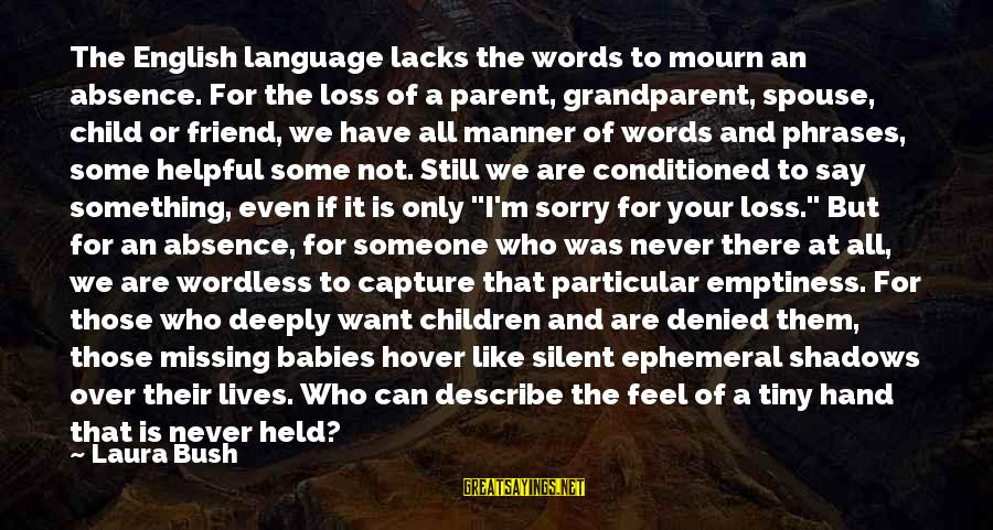 Missing My Child Sayings By Laura Bush: The English language lacks the words to mourn an absence. For the loss of a