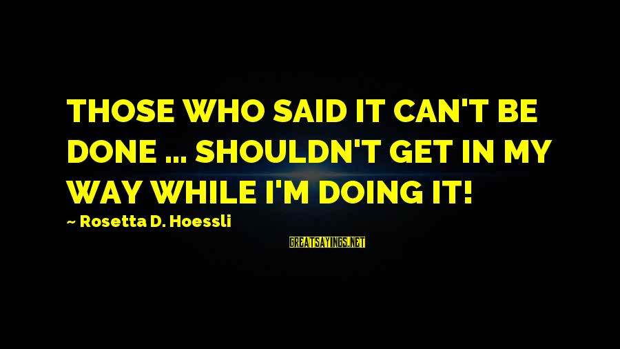 Missing My Child Sayings By Rosetta D. Hoessli: THOSE WHO SAID IT CAN'T BE DONE ... SHOULDN'T GET IN MY WAY WHILE I'M